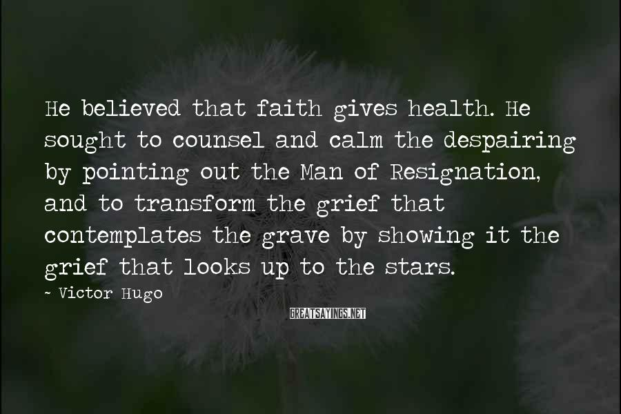 Victor Hugo Sayings: He believed that faith gives health. He sought to counsel and calm the despairing by