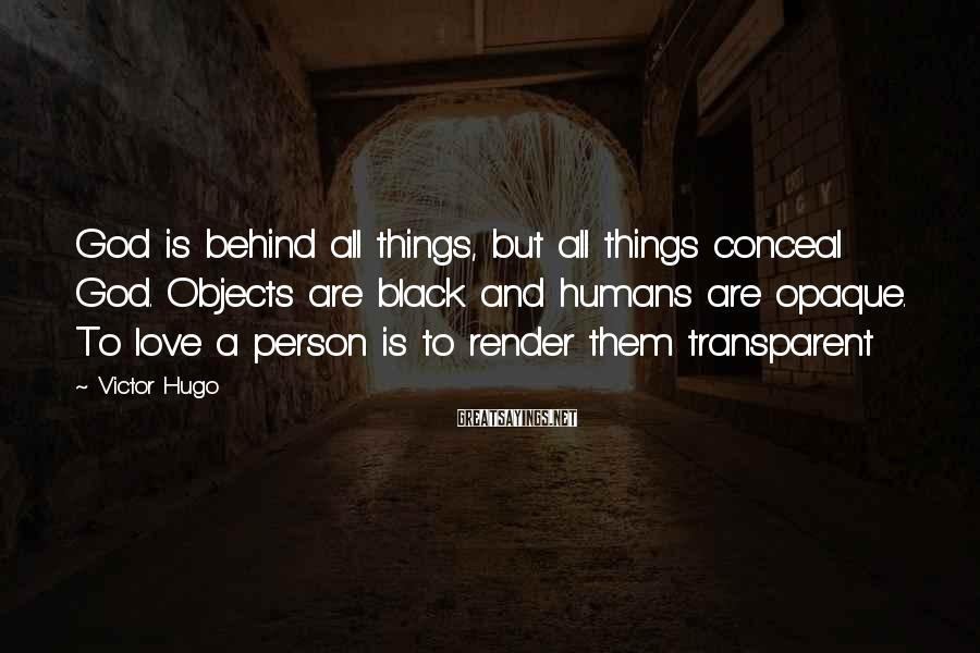 Victor Hugo Sayings: God is behind all things, but all things conceal God. Objects are black and humans