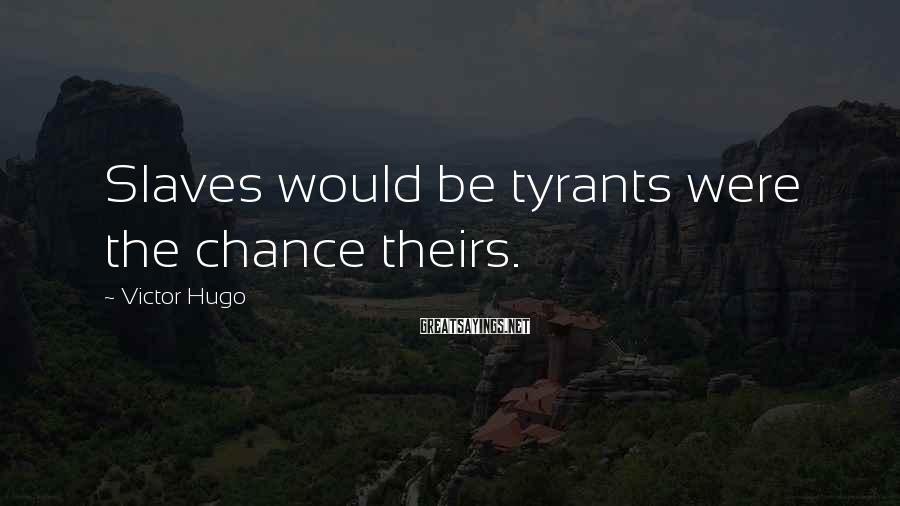 Victor Hugo Sayings: Slaves would be tyrants were the chance theirs.