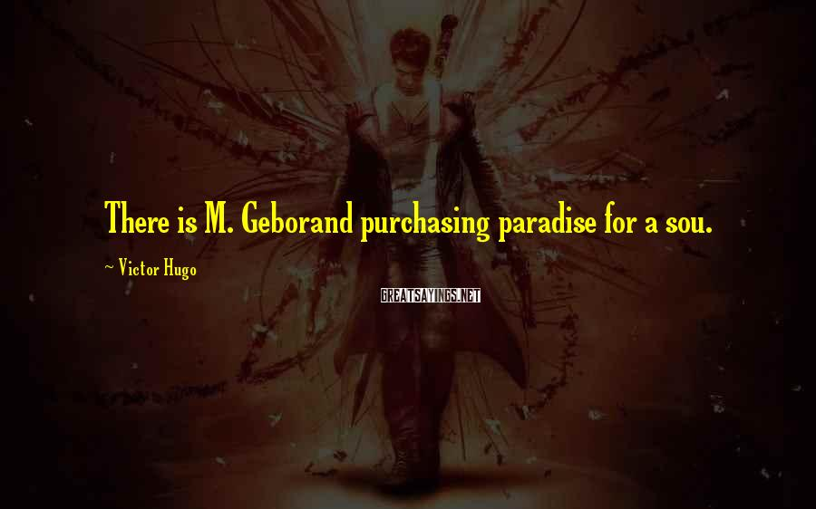 Victor Hugo Sayings: There is M. Geborand purchasing paradise for a sou.
