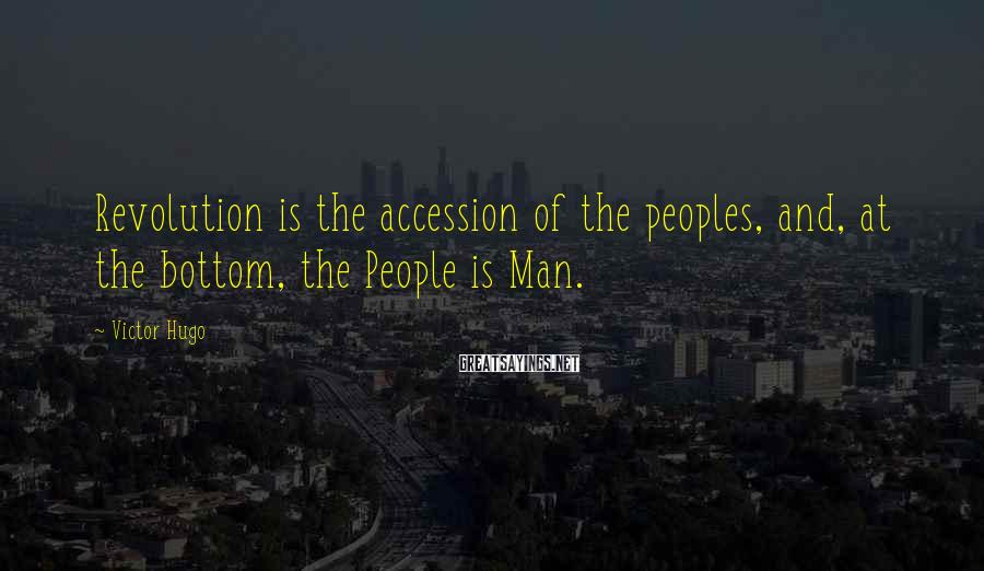 Victor Hugo Sayings: Revolution is the accession of the peoples, and, at the bottom, the People is Man.