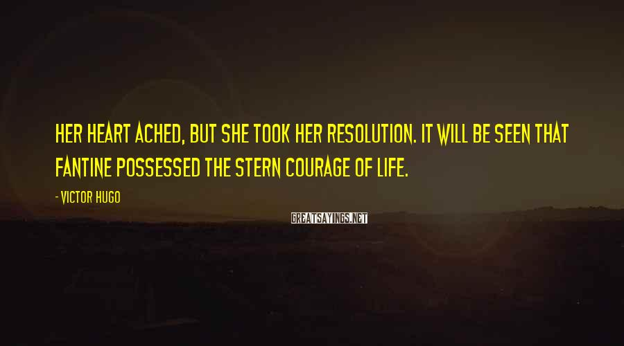 Victor Hugo Sayings: Her heart ached, but she took her resolution. It will be seen that Fantine possessed