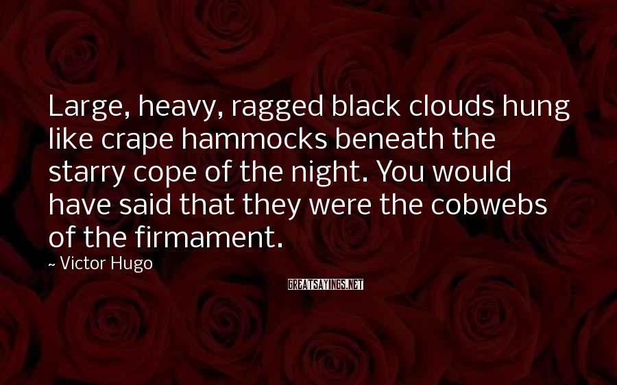 Victor Hugo Sayings: Large, heavy, ragged black clouds hung like crape hammocks beneath the starry cope of the