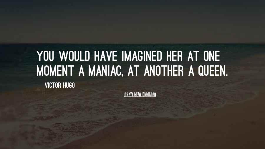 Victor Hugo Sayings: You would have imagined her at one moment a maniac, at another a queen.