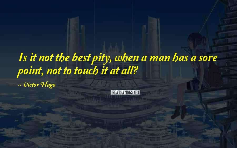 Victor Hugo Sayings: Is it not the best pity, when a man has a sore point, not to