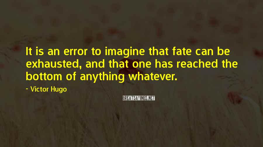 Victor Hugo Sayings: It is an error to imagine that fate can be exhausted, and that one has