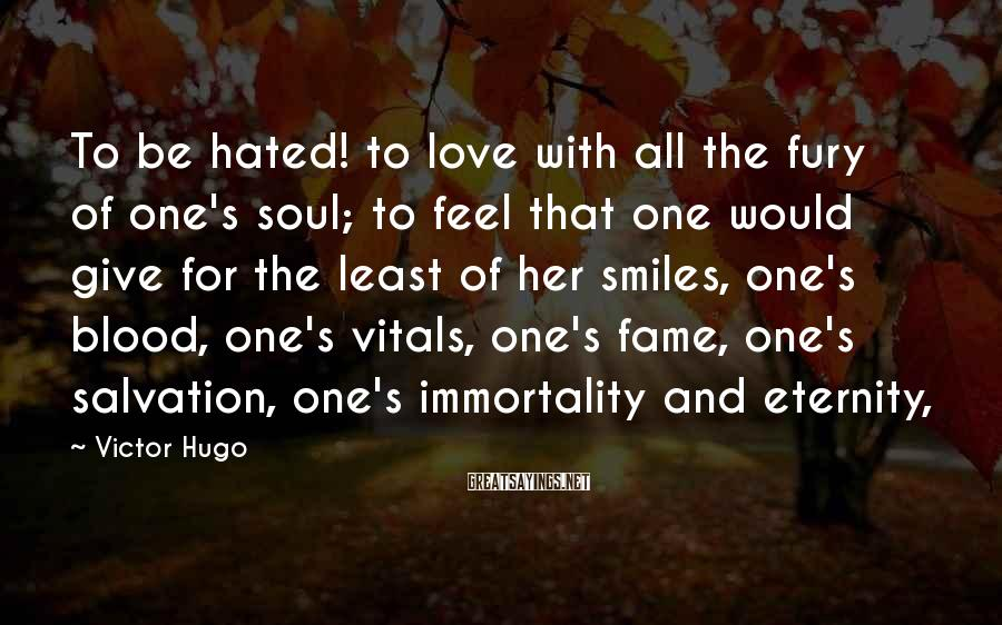 Victor Hugo Sayings: To be hated! to love with all the fury of one's soul; to feel that