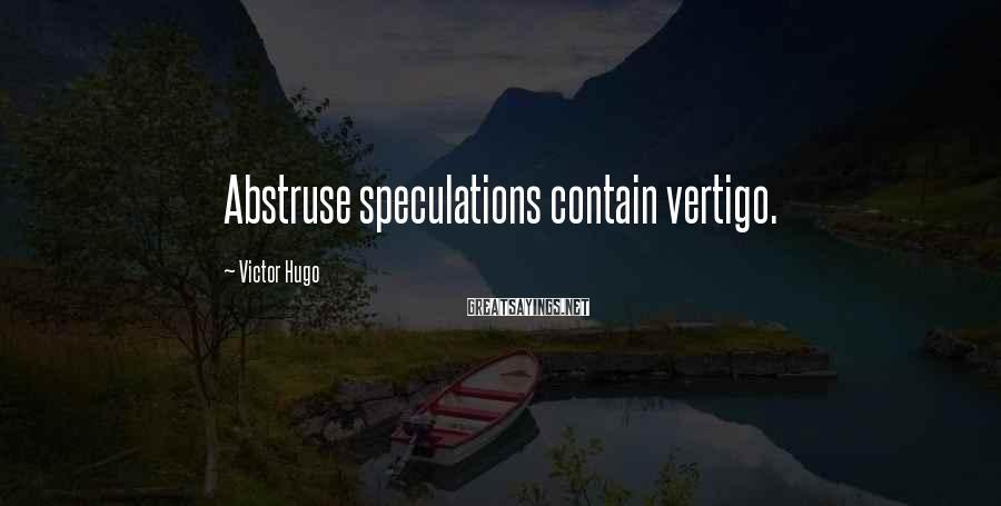 Victor Hugo Sayings: Abstruse speculations contain vertigo.
