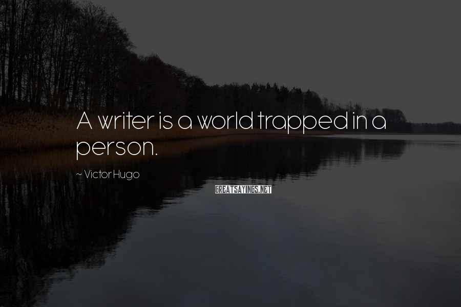 Victor Hugo Sayings: A writer is a world trapped in a person.