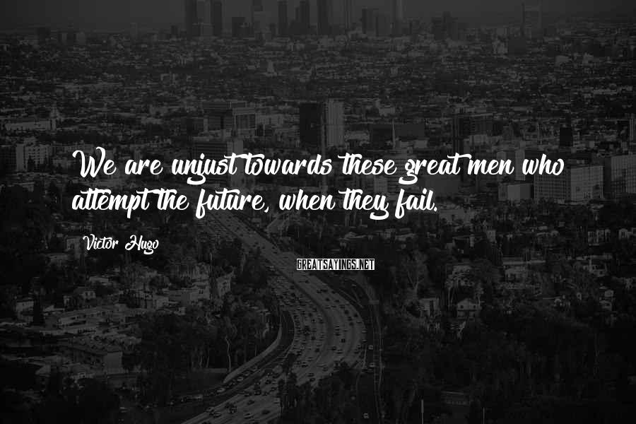 Victor Hugo Sayings: We are unjust towards these great men who attempt the future, when they fail.
