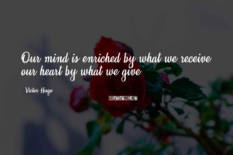 Victor Hugo Sayings: Our mind is enriched by what we receive, our heart by what we give.