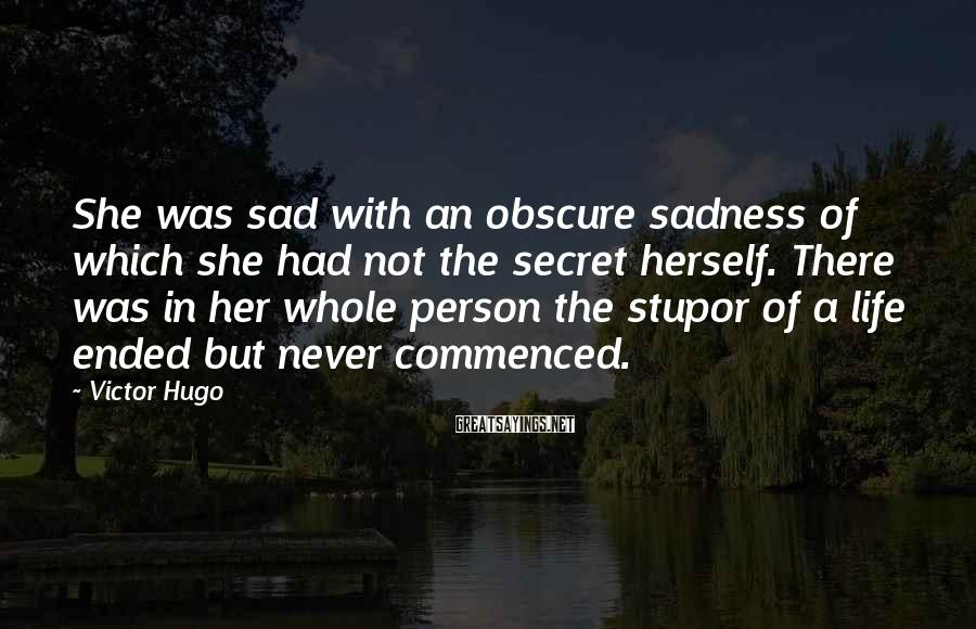 Victor Hugo Sayings: She was sad with an obscure sadness of which she had not the secret herself.