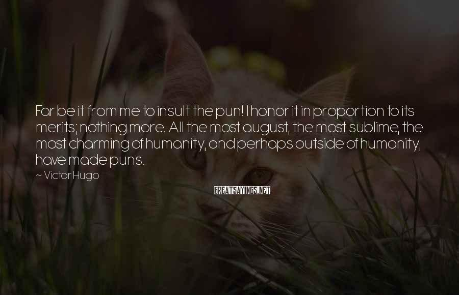 Victor Hugo Sayings: Far be it from me to insult the pun! I honor it in proportion to