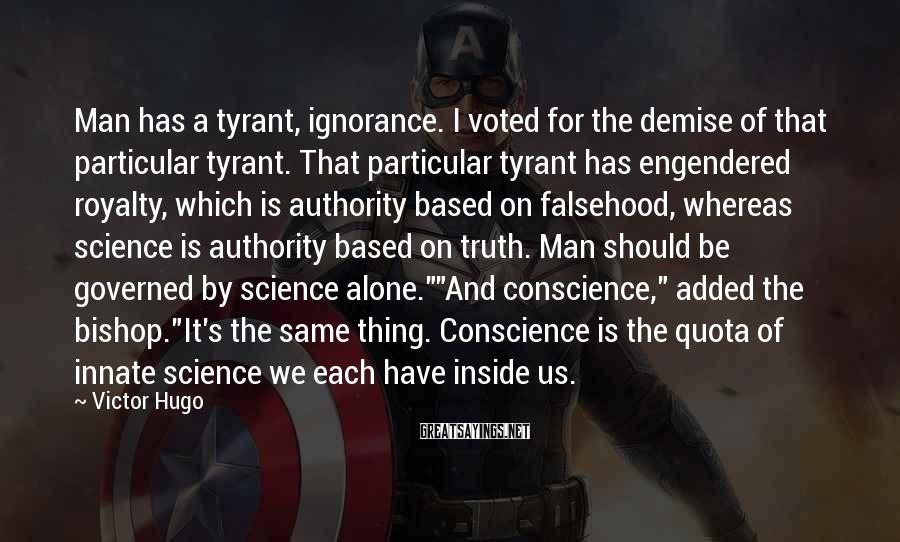 Victor Hugo Sayings: Man has a tyrant, ignorance. I voted for the demise of that particular tyrant. That