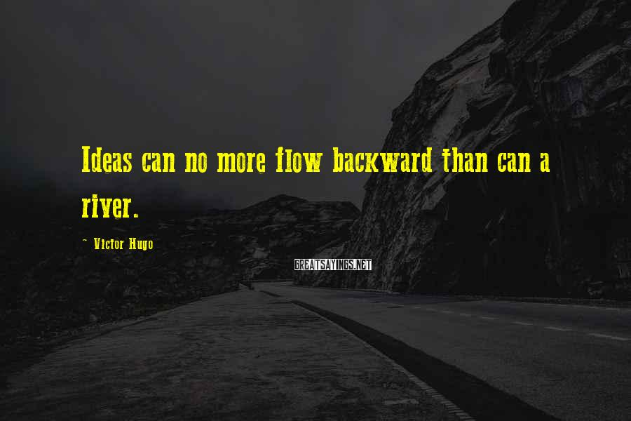 Victor Hugo Sayings: Ideas can no more flow backward than can a river.