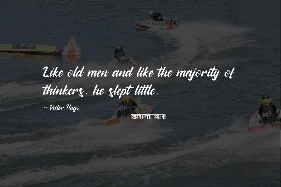 Victor Hugo Sayings: Like old men and like the majority of thinkers, he slept little.