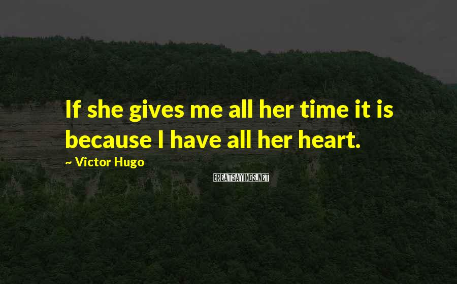 Victor Hugo Sayings: If she gives me all her time it is because I have all her heart.