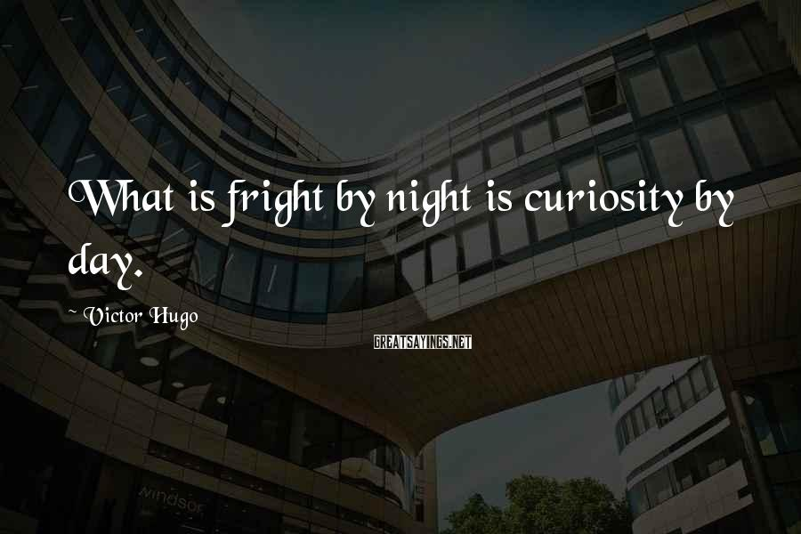 Victor Hugo Sayings: What is fright by night is curiosity by day.