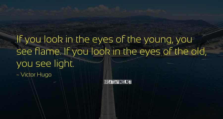 Victor Hugo Sayings: If you look in the eyes of the young, you see flame. If you look