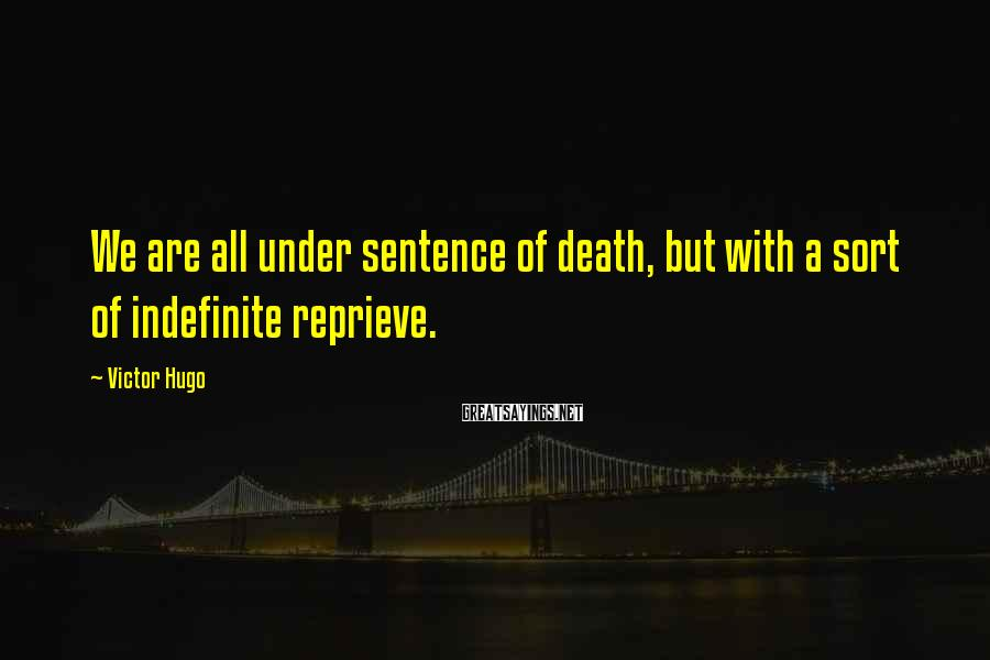 Victor Hugo Sayings: We are all under sentence of death, but with a sort of indefinite reprieve.