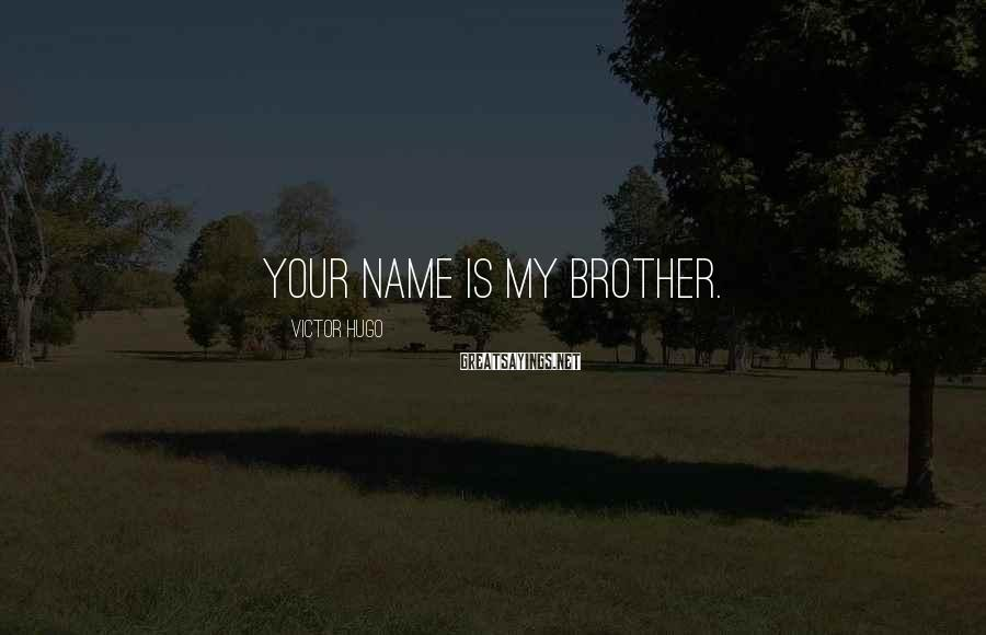 Victor Hugo Sayings: your name is My Brother.