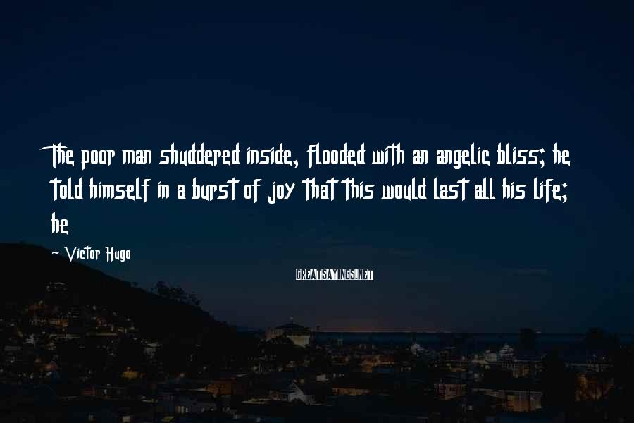 Victor Hugo Sayings: The poor man shuddered inside, flooded with an angelic bliss; he told himself in a