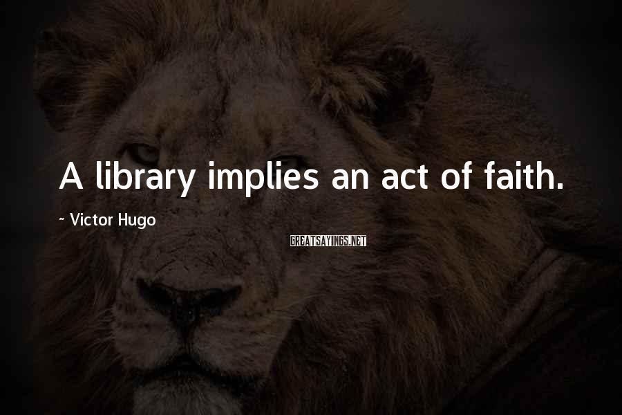 Victor Hugo Sayings: A library implies an act of faith.
