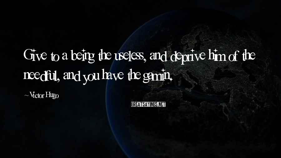 Victor Hugo Sayings: Give to a being the useless, and deprive him of the needful, and you have