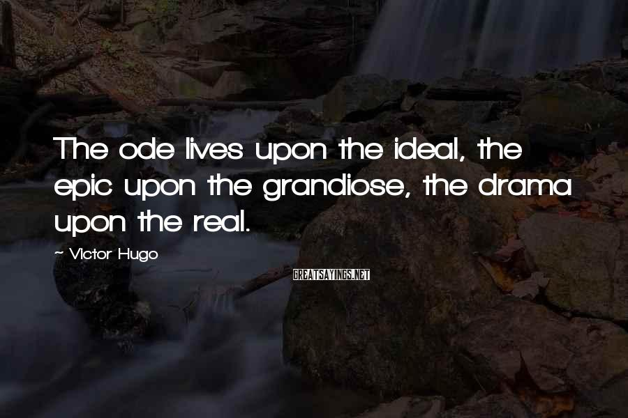 Victor Hugo Sayings: The ode lives upon the ideal, the epic upon the grandiose, the drama upon the