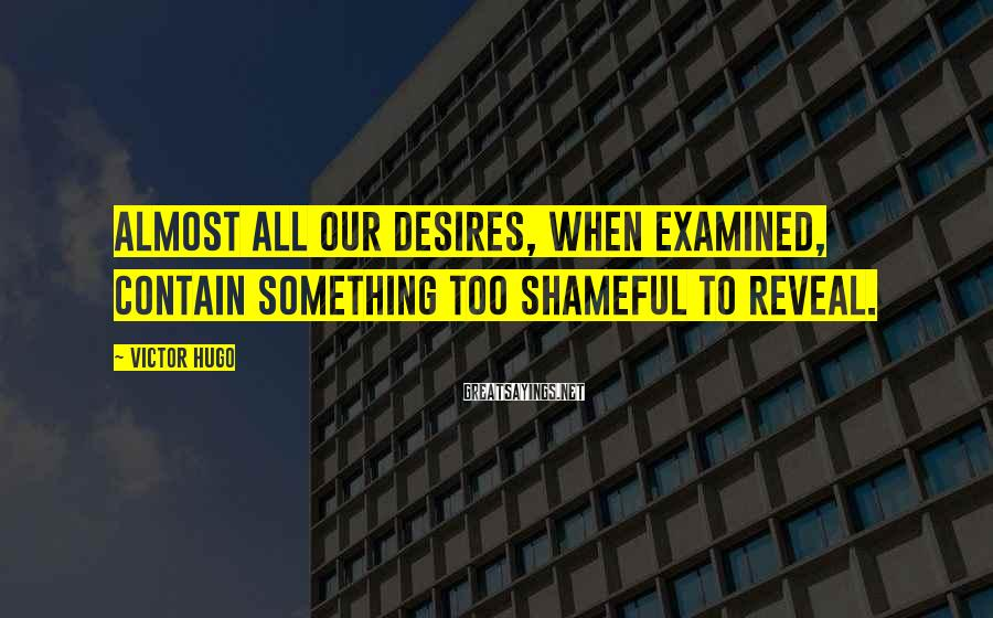 Victor Hugo Sayings: Almost all our desires, when examined, contain something too shameful to reveal.