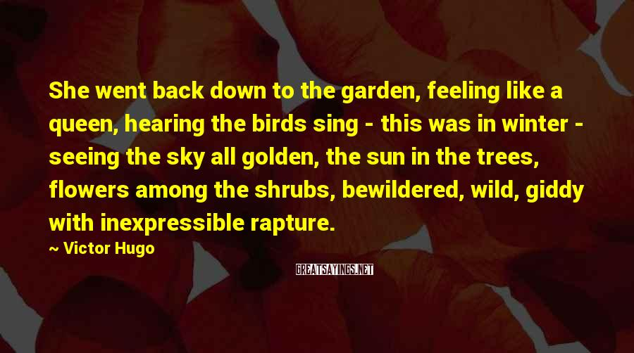 Victor Hugo Sayings: She went back down to the garden, feeling like a queen, hearing the birds sing