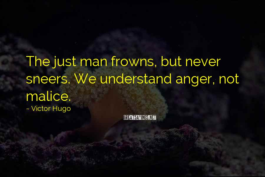 Victor Hugo Sayings: The just man frowns, but never sneers. We understand anger, not malice.