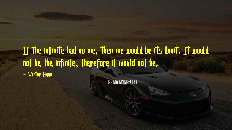 Victor Hugo Sayings: If the infinite had no me, then me would be its limit. It would not