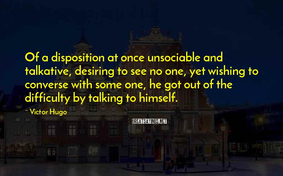 Victor Hugo Sayings: Of a disposition at once unsociable and talkative, desiring to see no one, yet wishing