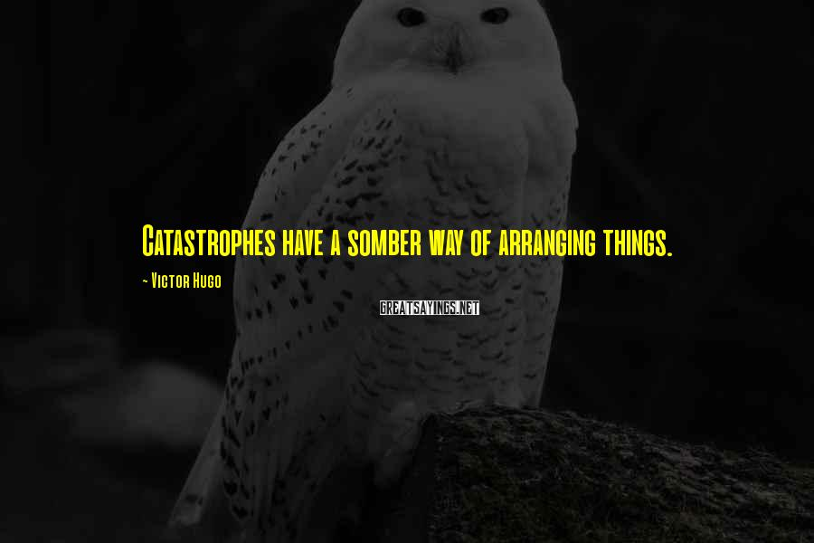 Victor Hugo Sayings: Catastrophes have a somber way of arranging things.