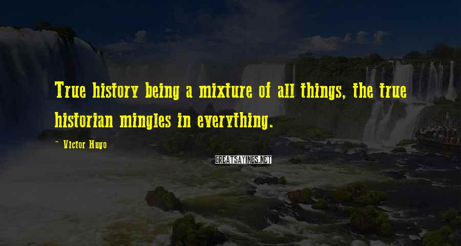 Victor Hugo Sayings: True history being a mixture of all things, the true historian mingles in everything.