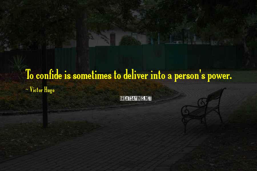 Victor Hugo Sayings: To confide is sometimes to deliver into a person's power.