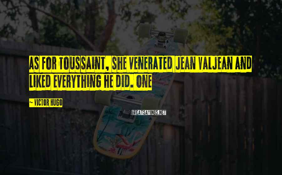 Victor Hugo Sayings: As for Toussaint, she venerated Jean Valjean and liked everything he did. One