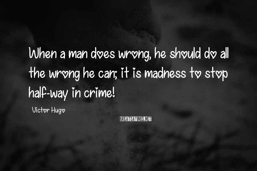 Victor Hugo Sayings: When a man does wrong, he should do all the wrong he can; it is
