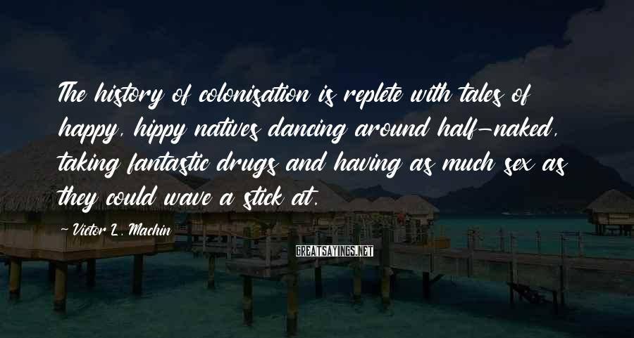 Victor L. Machin Sayings: The history of colonisation is replete with tales of happy, hippy natives dancing around half-naked,
