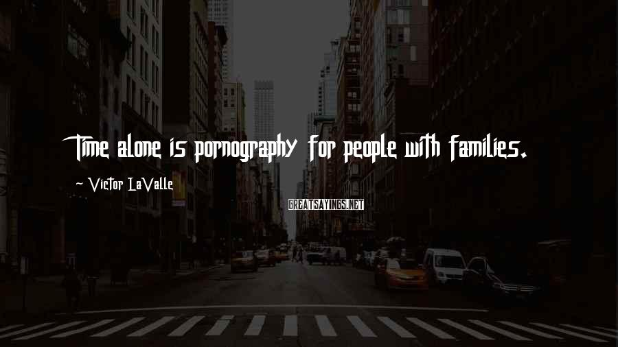 Victor LaValle Sayings: Time alone is pornography for people with families.