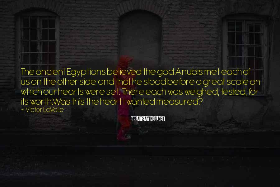 Victor LaValle Sayings: The ancient Egyptians believed the god Anubis met each of us on the other side,