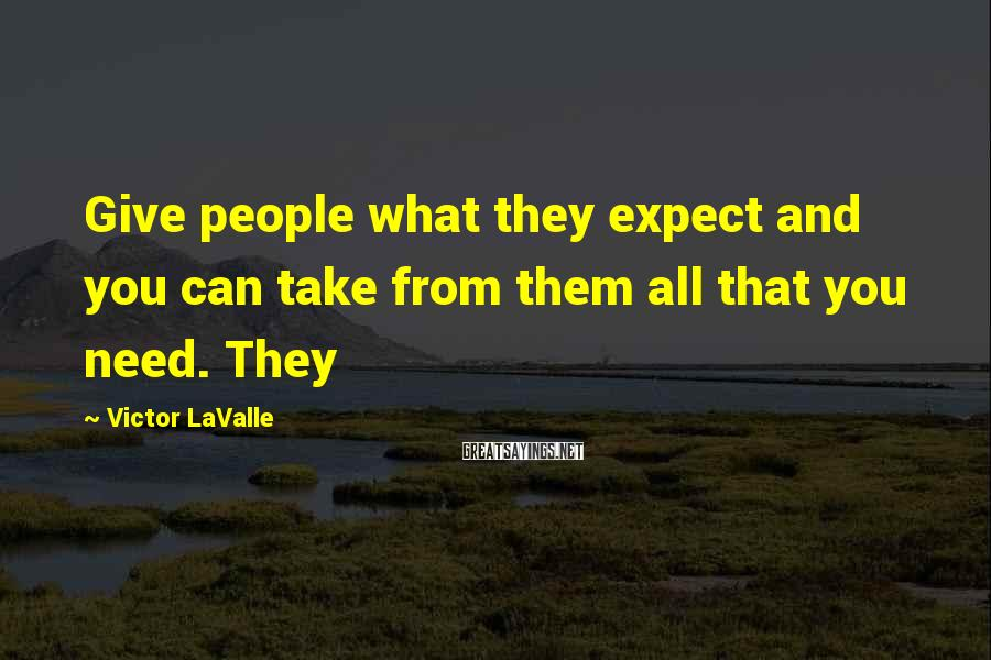 Victor LaValle Sayings: Give people what they expect and you can take from them all that you need.
