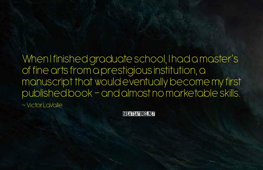 Victor LaValle Sayings: When I finished graduate school, I had a master's of fine arts from a prestigious