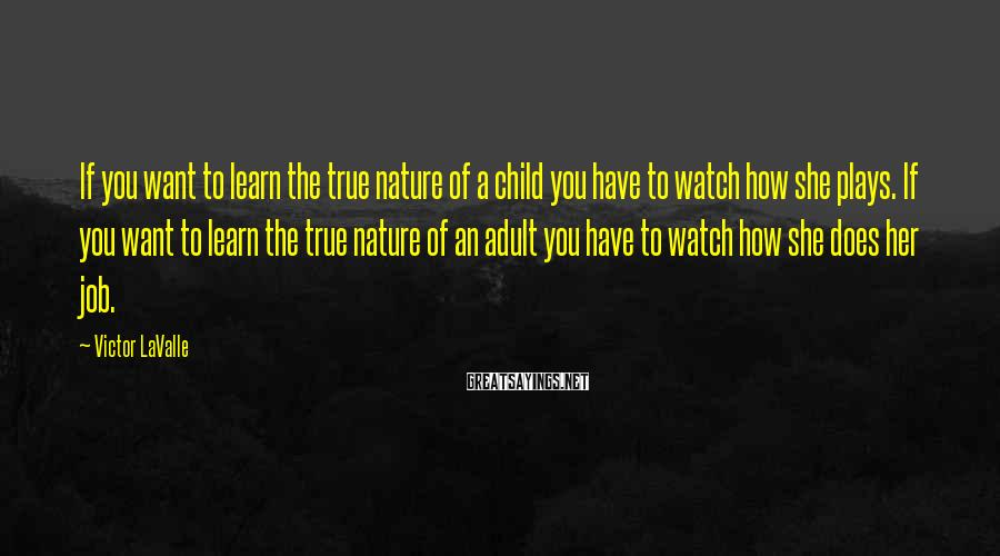 Victor LaValle Sayings: If you want to learn the true nature of a child you have to watch