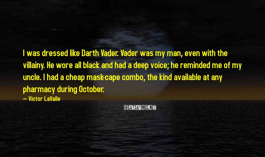 Victor LaValle Sayings: I was dressed like Darth Vader. Vader was my man, even with the villainy. He