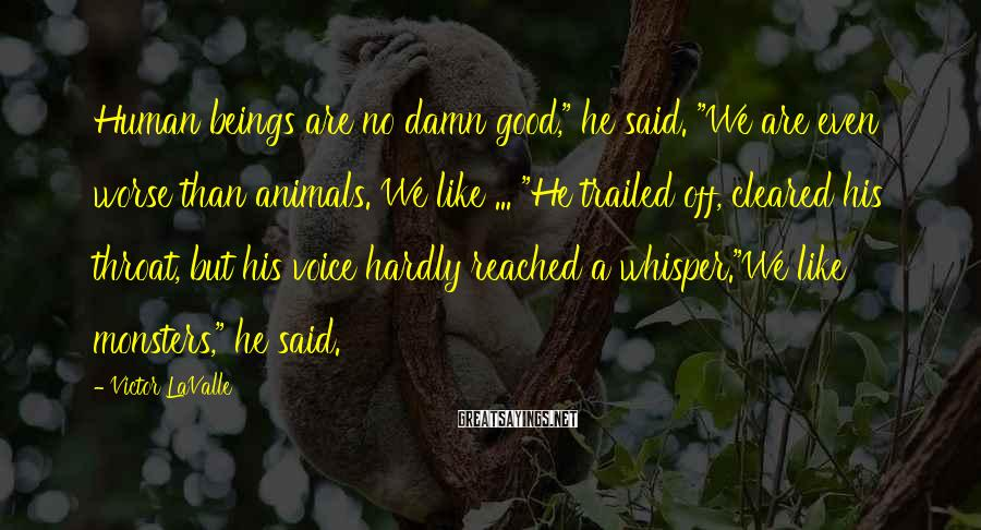 """Victor LaValle Sayings: Human beings are no damn good,"""" he said. """"We are even worse than animals. We"""