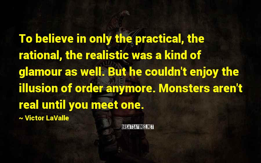 Victor LaValle Sayings: To believe in only the practical, the rational, the realistic was a kind of glamour
