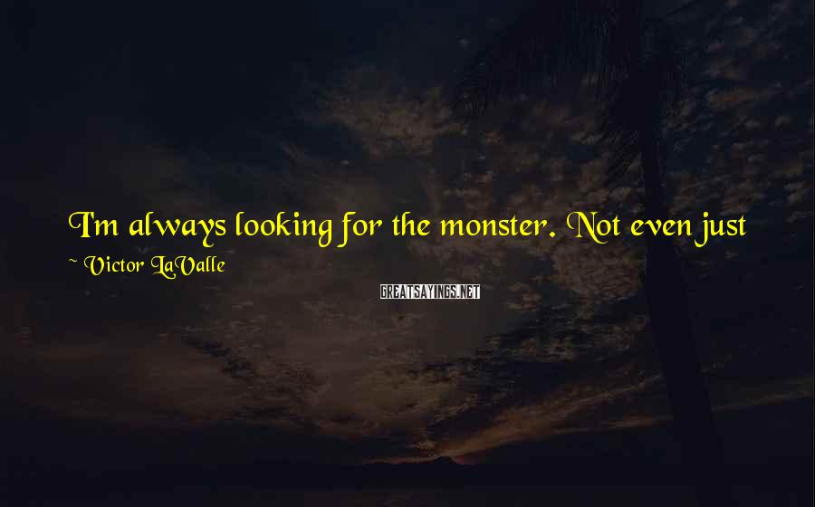 Victor LaValle Sayings: I'm always looking for the monster. Not even just in horror. I want them in