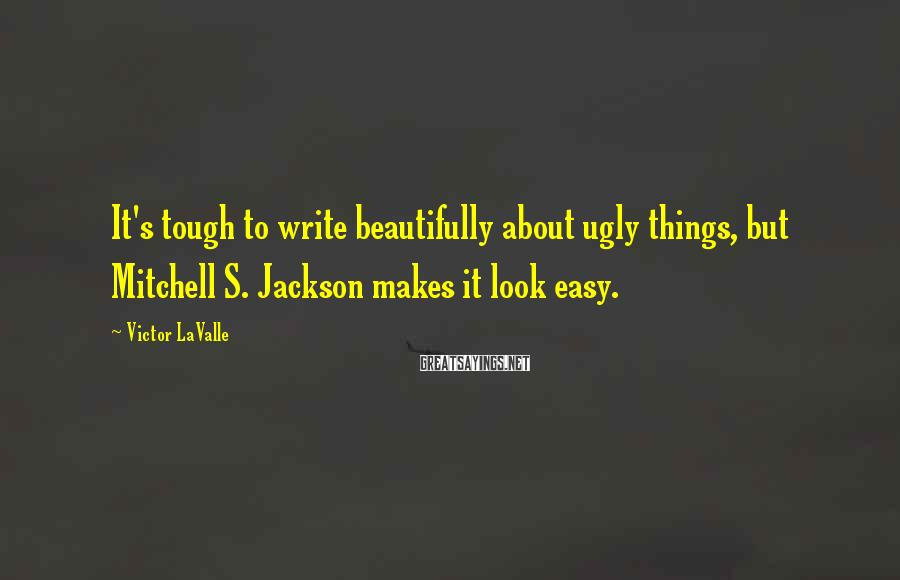 Victor LaValle Sayings: It's tough to write beautifully about ugly things, but Mitchell S. Jackson makes it look